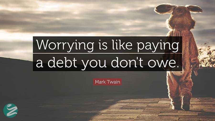 نگرانی مانند بهای قرضی است که اصلا بدهکار نیستید.